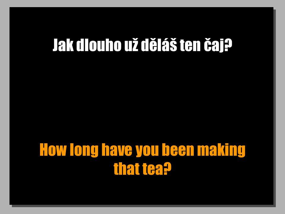 Jak dlouho už děláš ten čaj? How long have you been making that tea?
