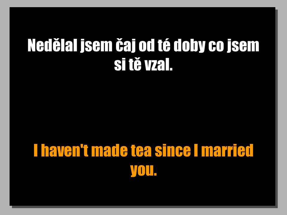 Nedělal jsem čaj od té doby co jsem si tě vzal. I haven t made tea since I married you.