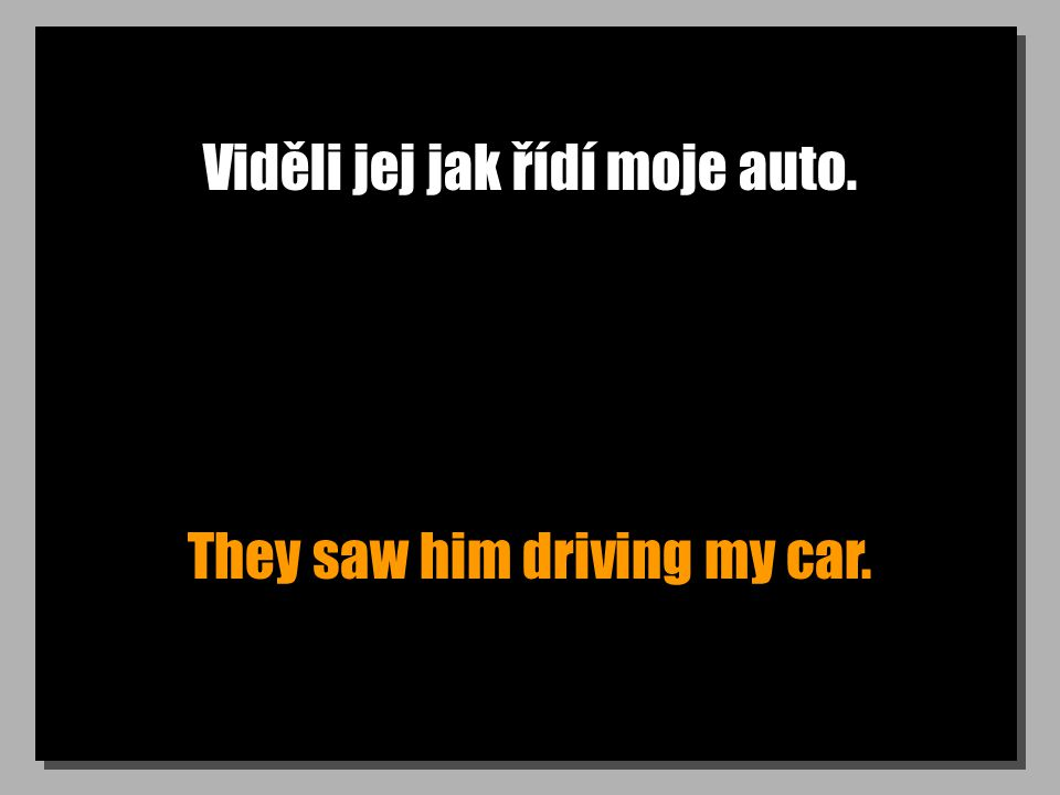 Viděli jej jak řídí moje auto. They saw him driving my car.