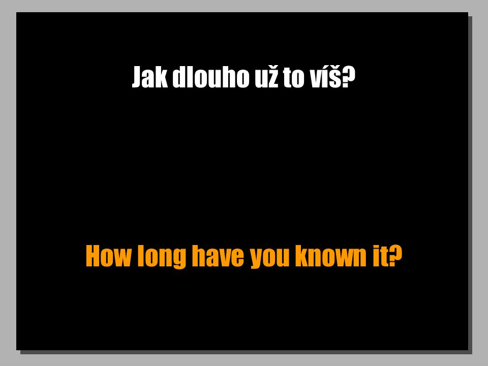 Jak dlouho už to víš How long have you known it
