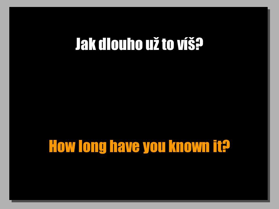 Jak dlouho už to víš? How long have you known it?