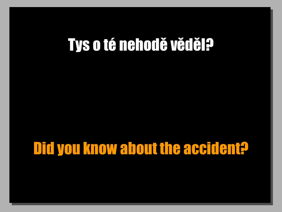 Tys o té nehodě věděl Did you know about the accident