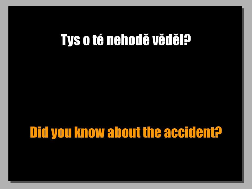 Tys o té nehodě věděl? Did you know about the accident?