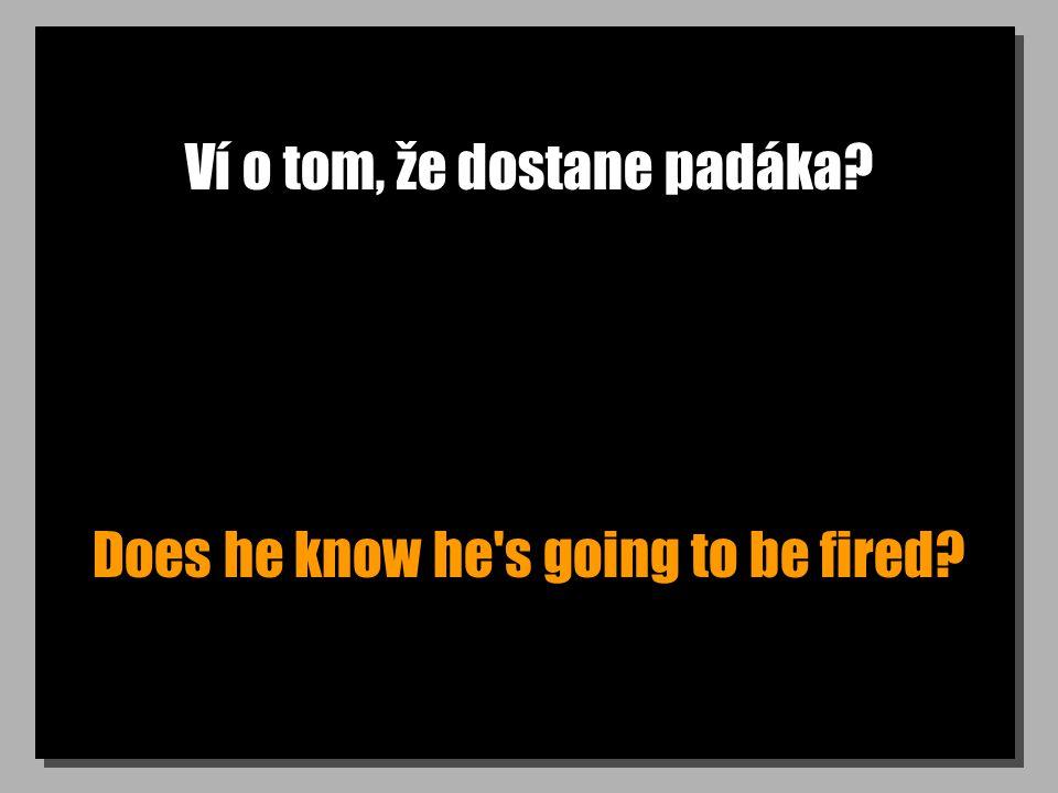 Ví o tom, že dostane padáka? Does he know he s going to be fired?