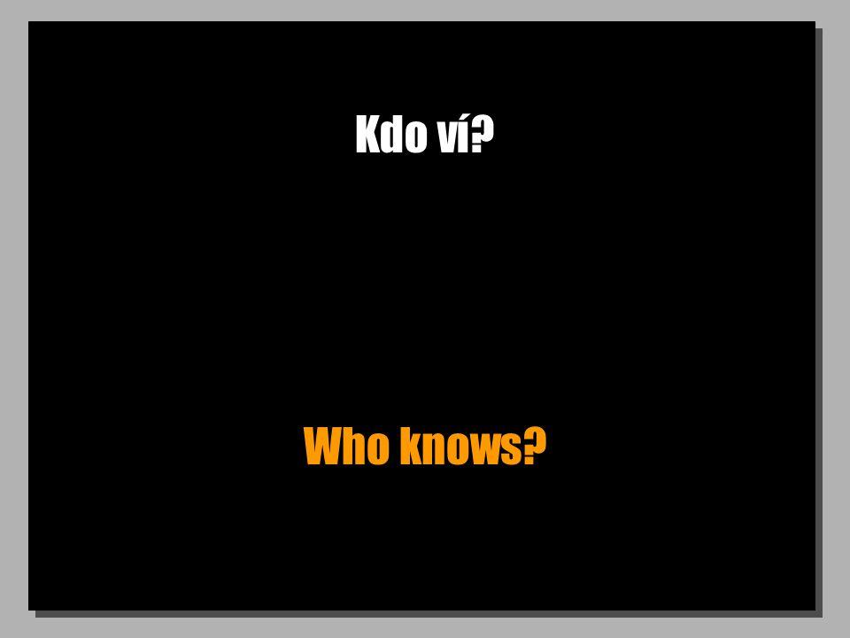Kdo ví? Who knows?