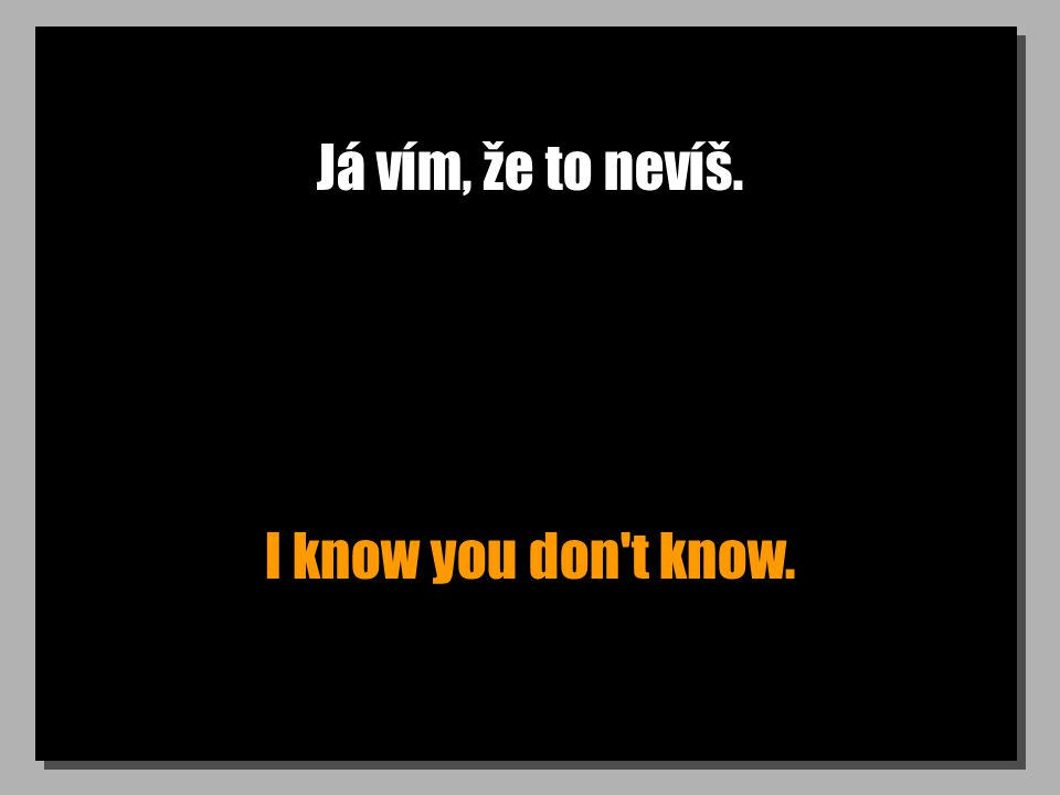 Já vím, že to nevíš. I know you don t know.