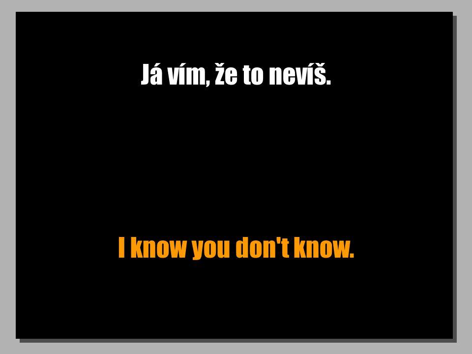 Já vím, že to nevíš. I know you don't know.
