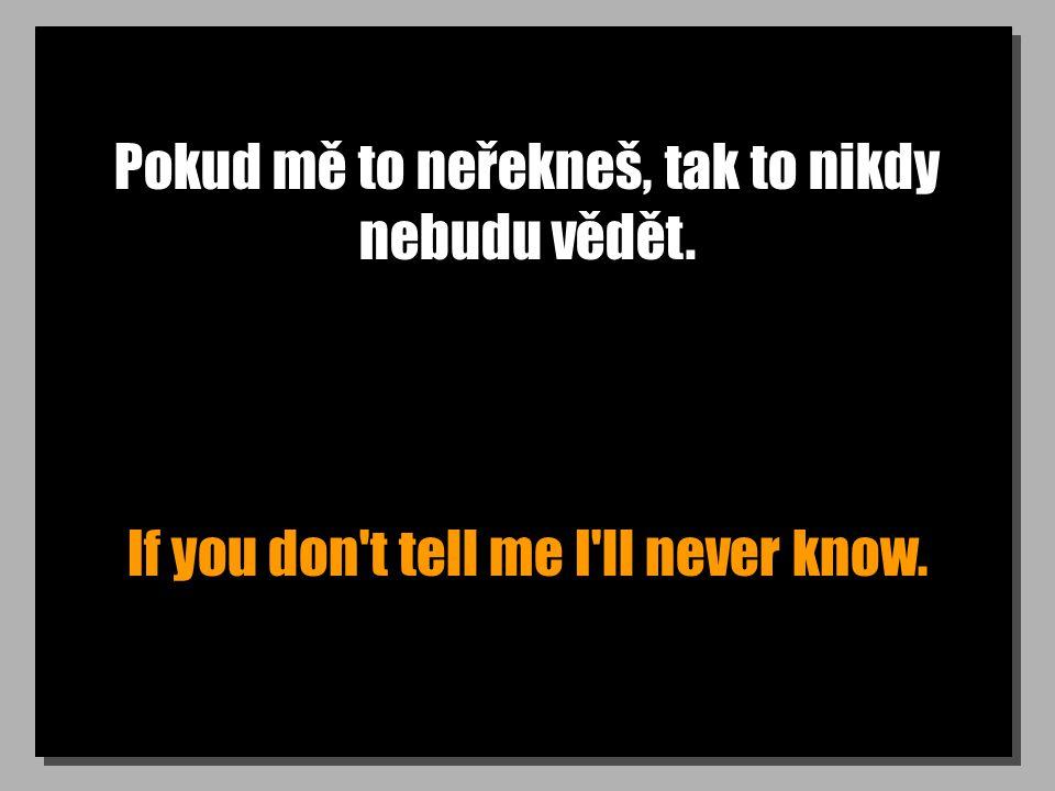 Pokud mě to neřekneš, tak to nikdy nebudu vědět. If you don't tell me I'll never know.