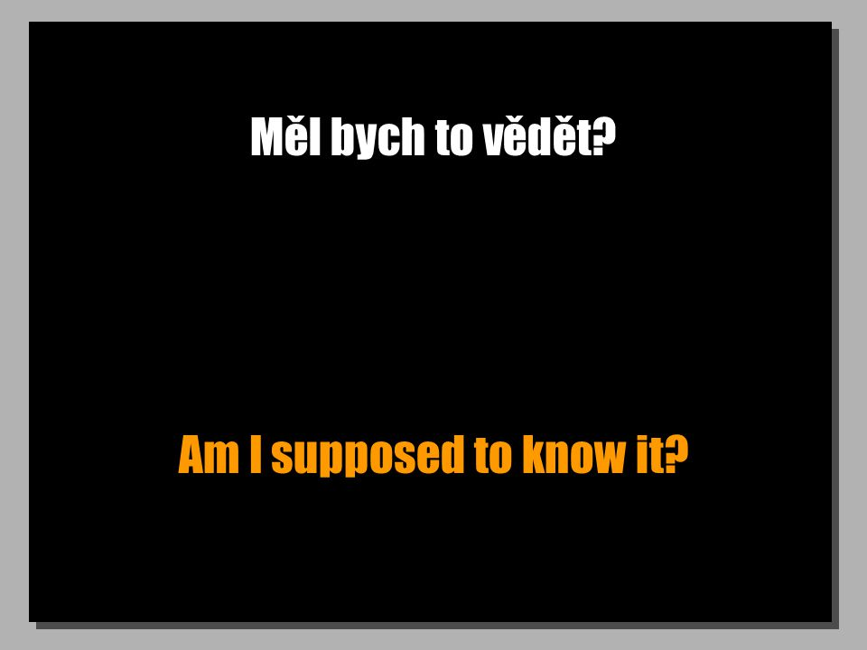 Měl bych to vědět Am I supposed to know it