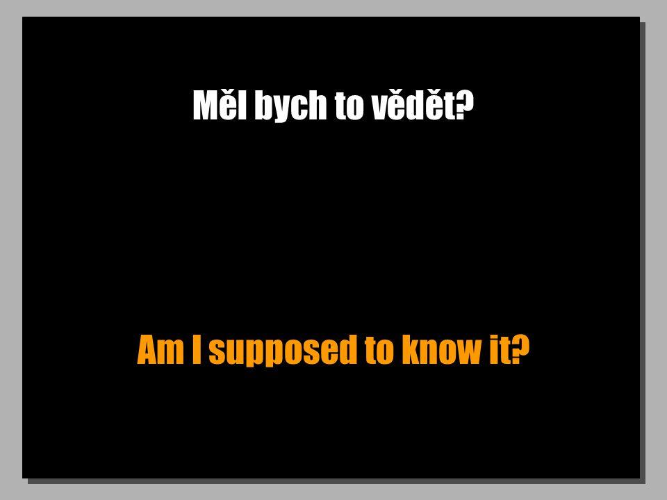 Měl bych to vědět? Am I supposed to know it?