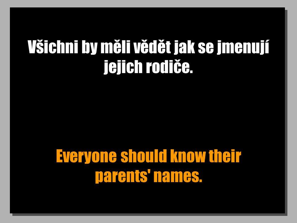 Všichni by měli vědět jak se jmenují jejich rodiče. Everyone should know their parents' names.