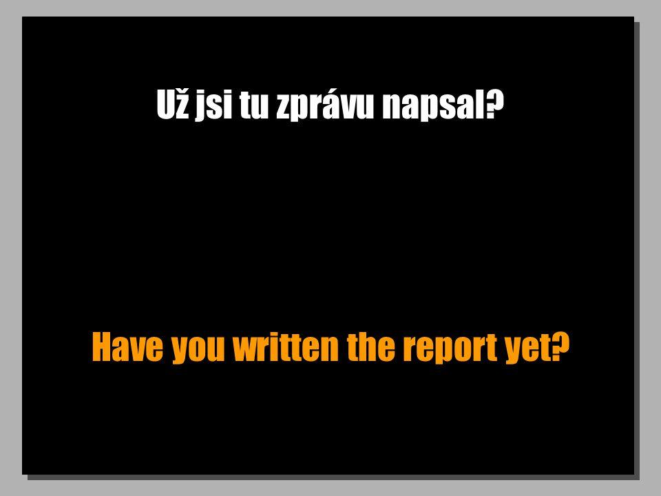 Už jsi tu zprávu napsal? Have you written the report yet?