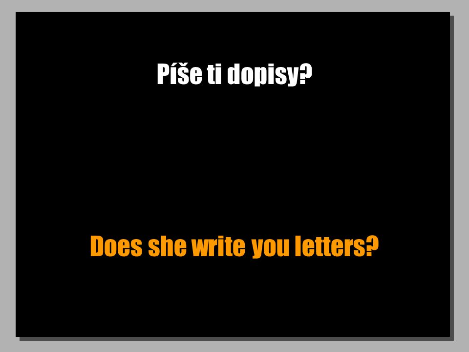 Píše ti dopisy Does she write you letters
