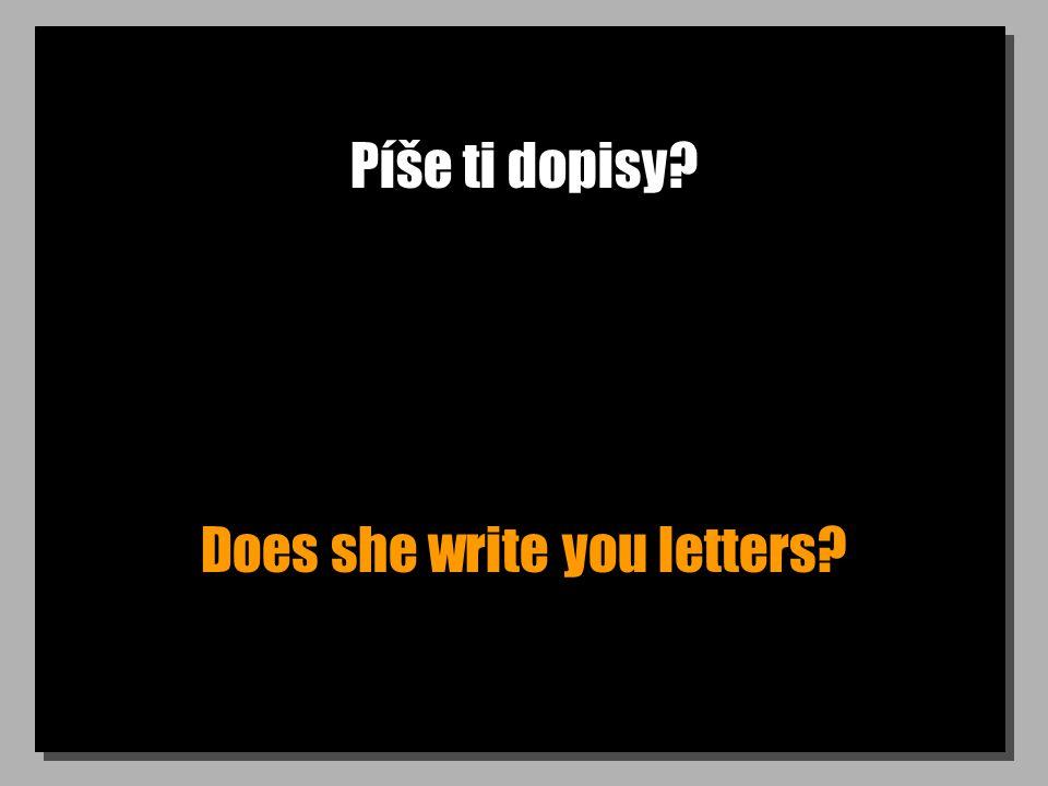 Píše ti dopisy? Does she write you letters?