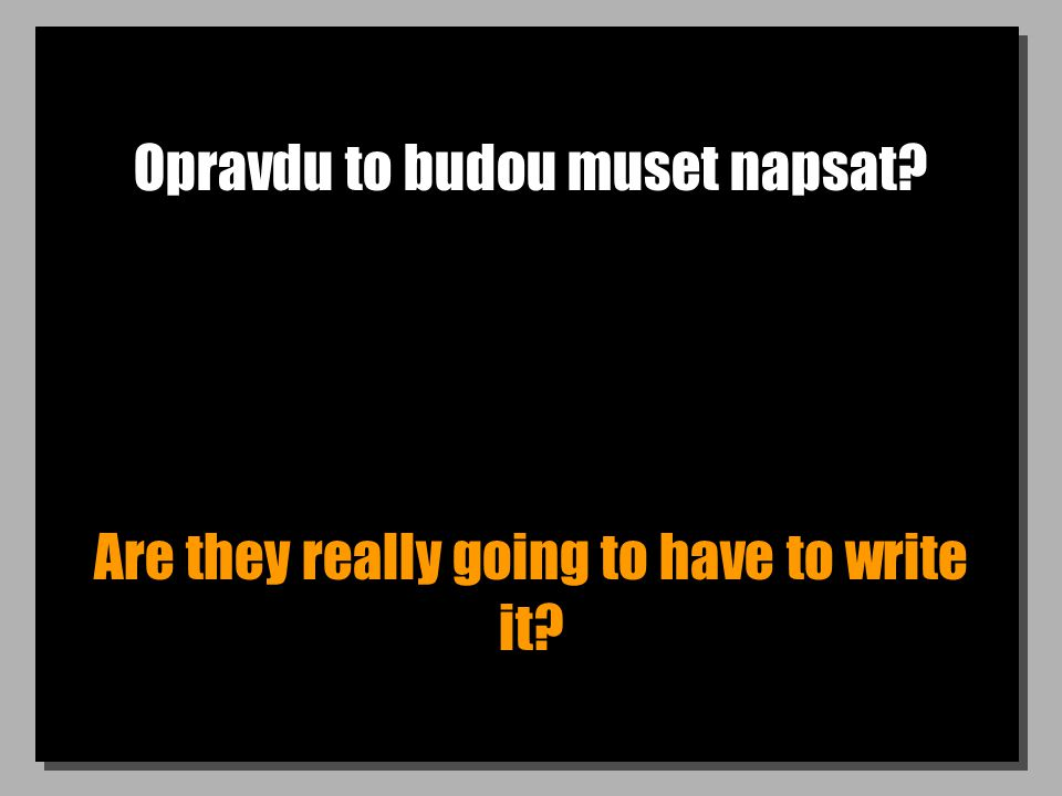 Opravdu to budou muset napsat? Are they really going to have to write it?