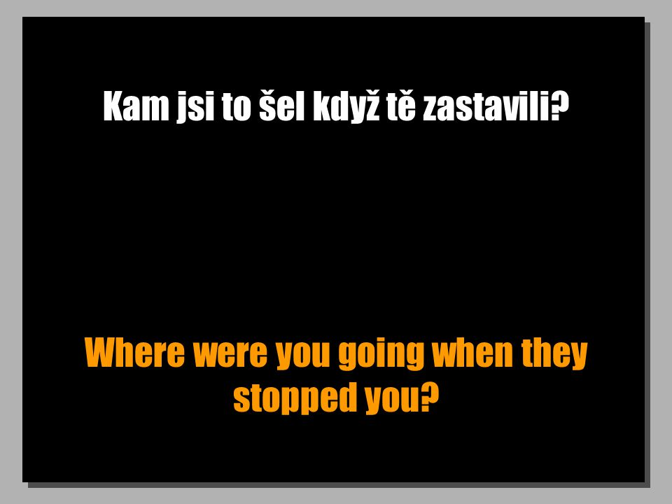 Kam jsi to šel když tě zastavili Where were you going when they stopped you