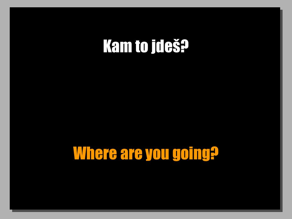 Kam to jdeš? Where are you going?