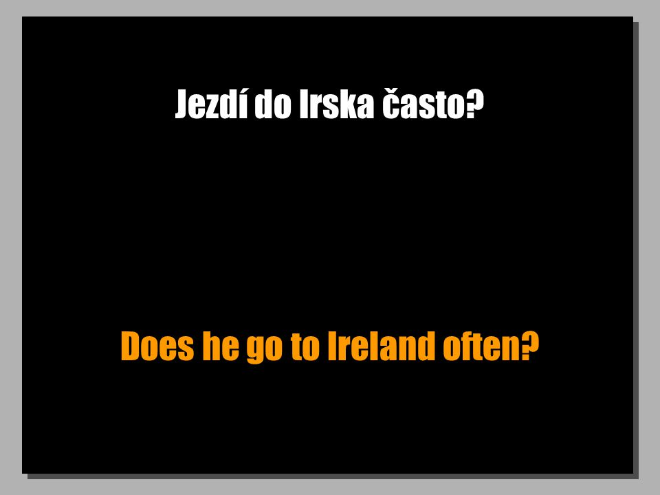 Jezdí do Irska často Does he go to Ireland often
