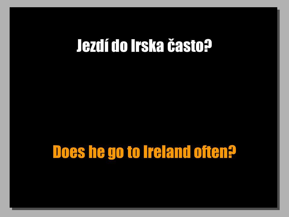 Jezdí do Irska často? Does he go to Ireland often?