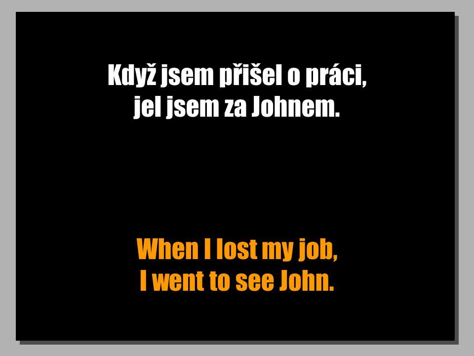 Když jsem přišel o práci, jel jsem za Johnem. When I lost my job, I went to see John.