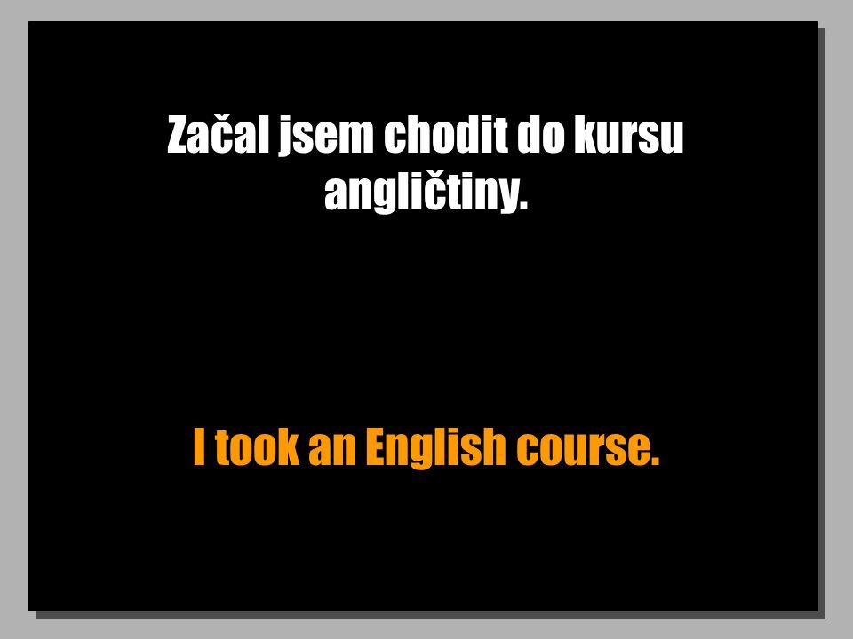 Začal jsem chodit do kursu angličtiny. I took an English course.