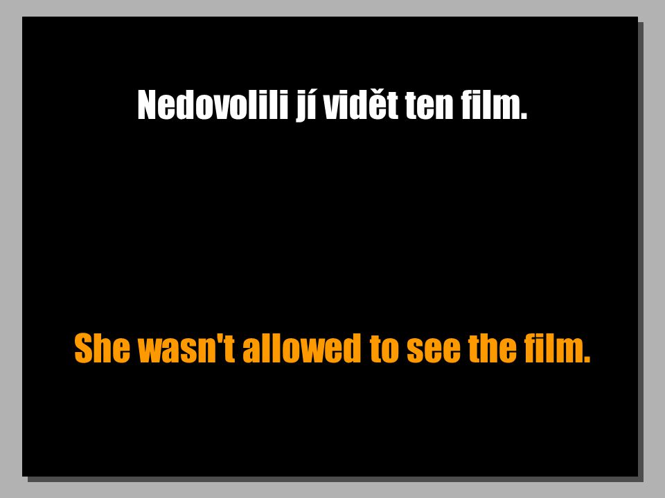Nedovolili jí vidět ten film. She wasn't allowed to see the film.