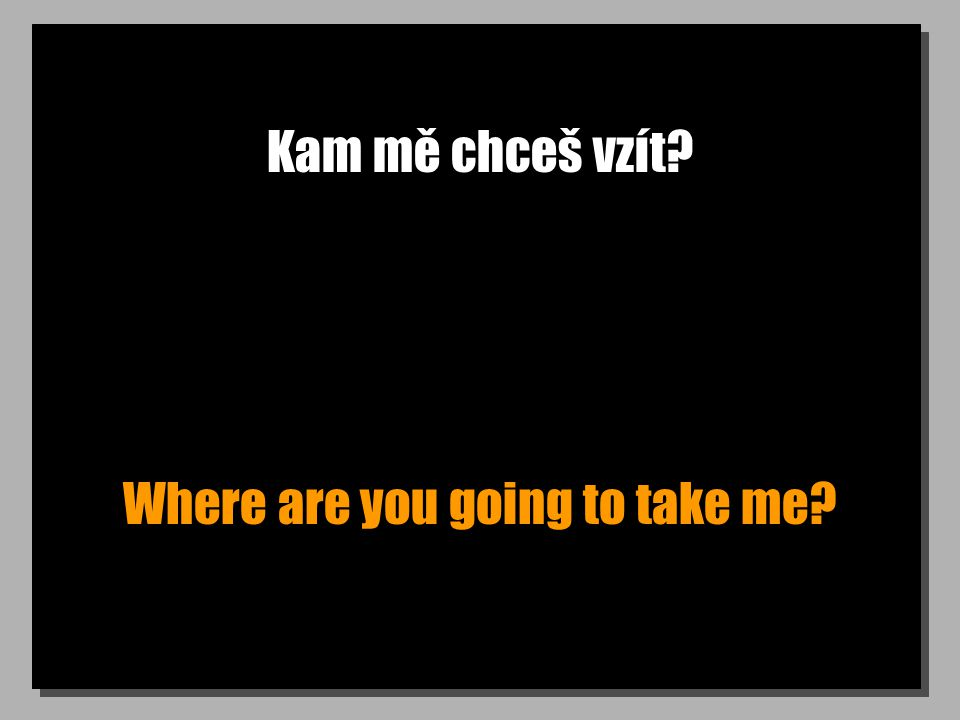 Kam mě chceš vzít? Where are you going to take me?
