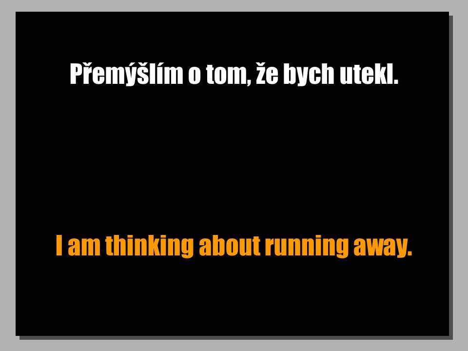 Přemýšlím o tom, že bych utekl. I am thinking about running away.