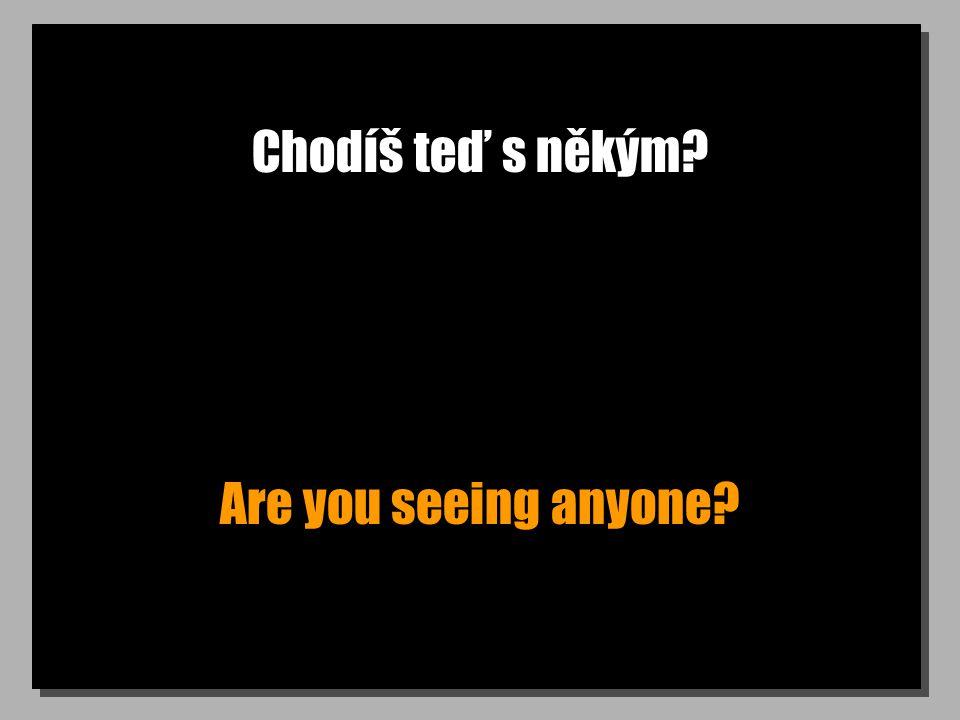 Chodíš teď s někým? Are you seeing anyone?