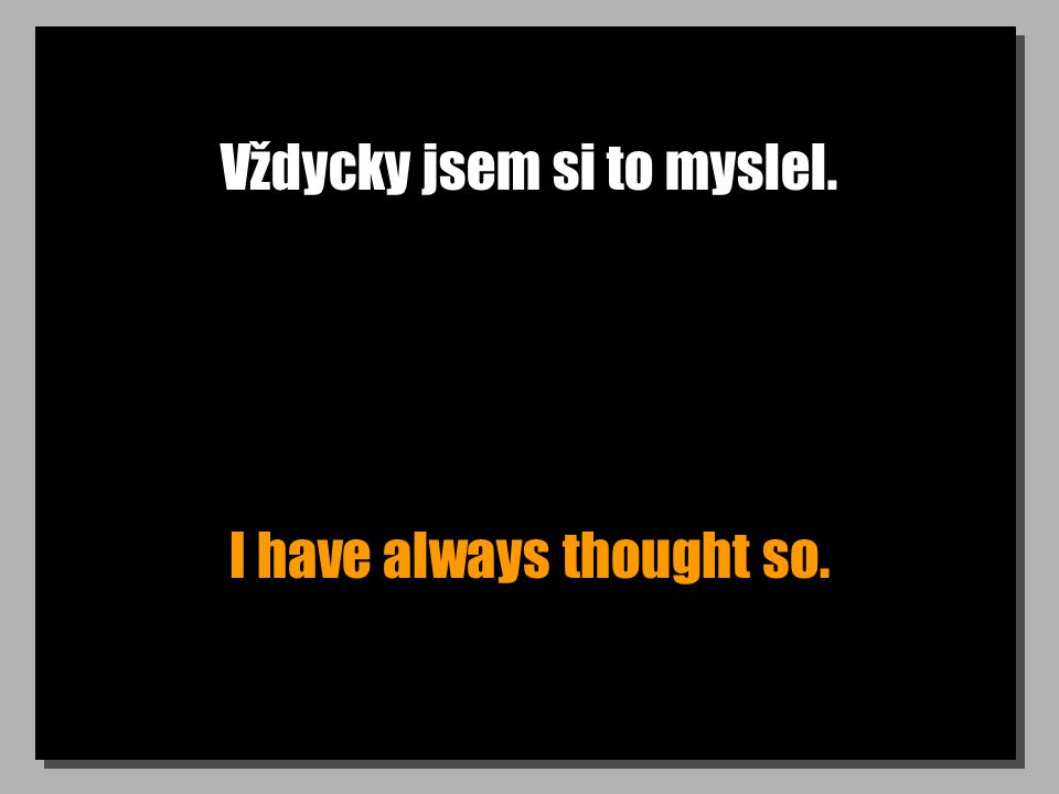 Vždycky jsem si to myslel. I have always thought so.