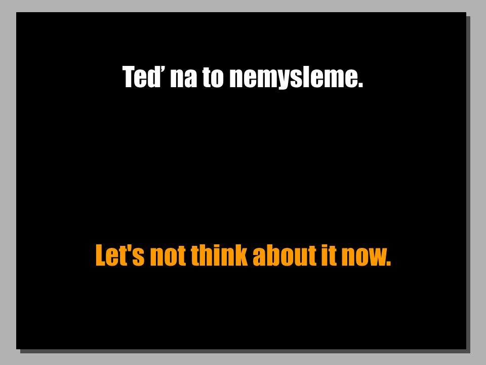 Teď na to nemysleme. Let's not think about it now.