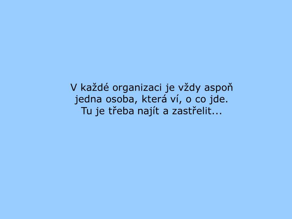 V každé organizaci je vždy aspoň jedna osoba, která ví, o co jde. Tu je třeba najít a zastřelit...