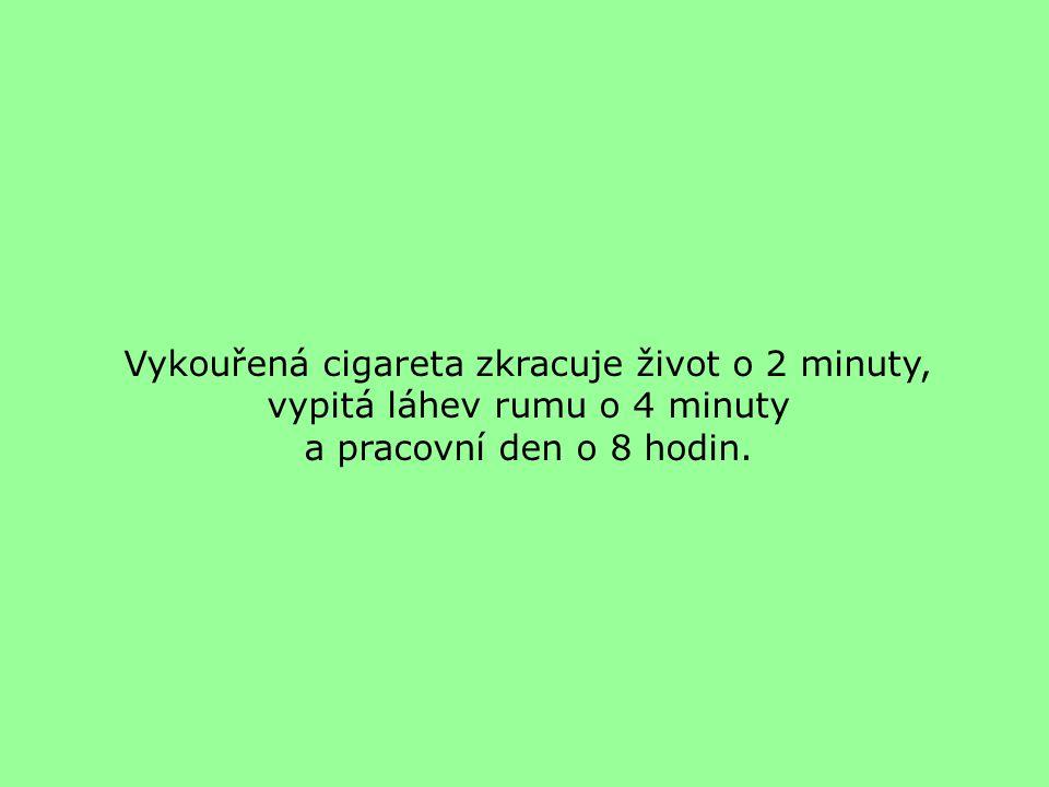 Vykouřená cigareta zkracuje život o 2 minuty, vypitá láhev rumu o 4 minuty a pracovní den o 8 hodin.