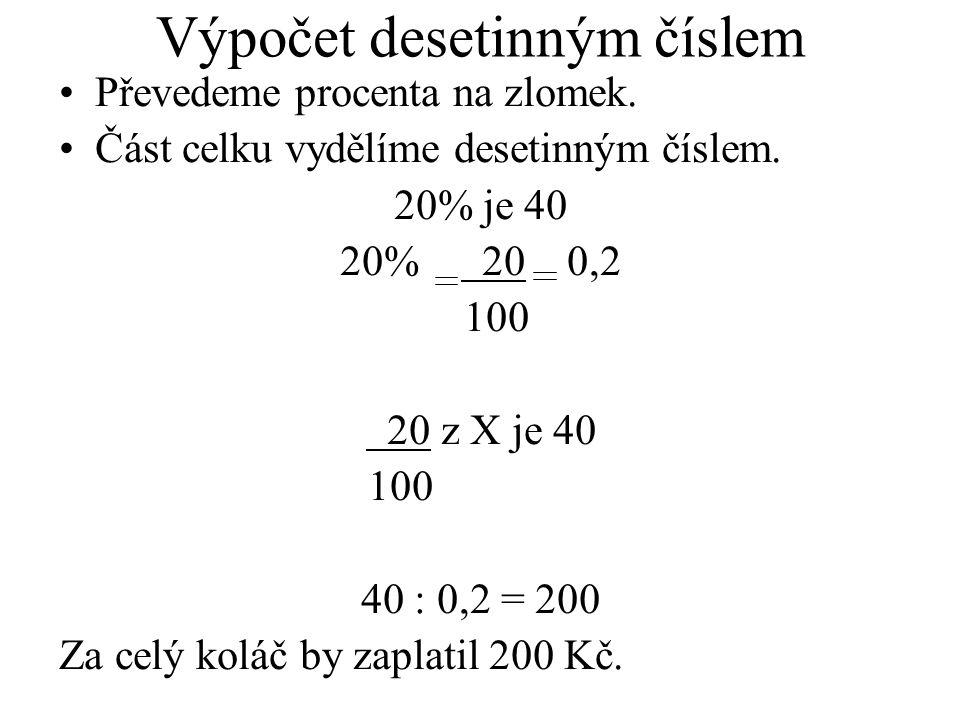 Výpočet desetinným číslem Převedeme procenta na zlomek. Část celku vydělíme desetinným číslem. 20% je 40 20% 20 0,2 100 20 z X je 40 100 40 : 0,2 = 20