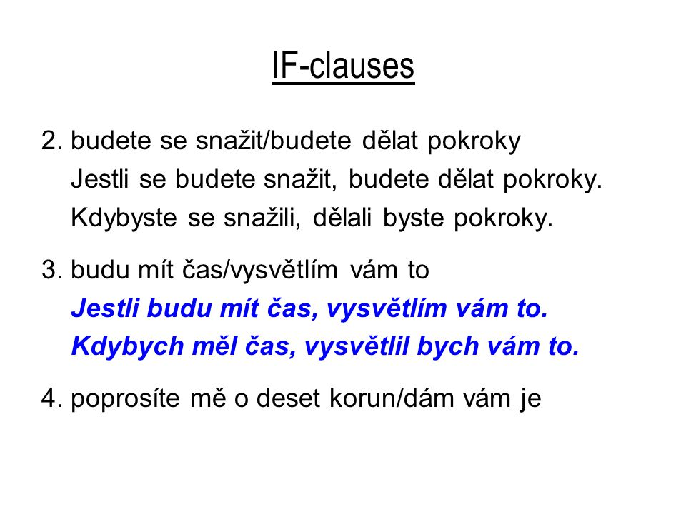 IF-clauses 4.poprosíte mě o deset korun/dám vám je Jestli mě poprosíte o deset korun, dám vám je.