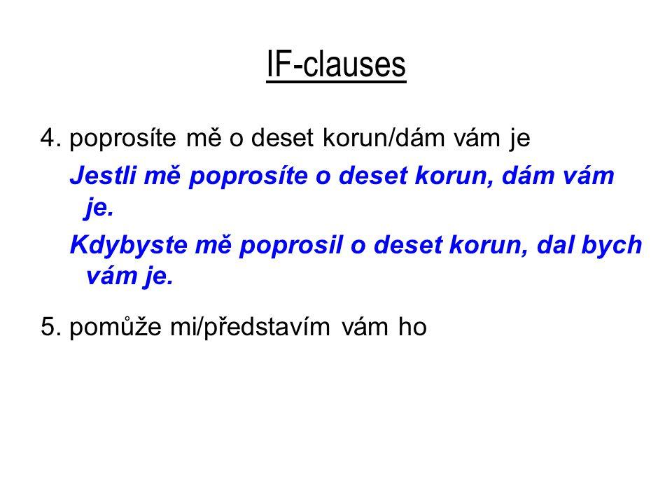 IF-clauses 4. poprosíte mě o deset korun/dám vám je Jestli mě poprosíte o deset korun, dám vám je.