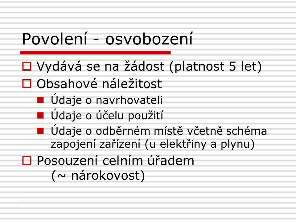 Povolení - osvobození  Vydává se na žádost (platnost 5 let)  Obsahové náležitost Údaje o navrhovateli Údaje o účelu použití Údaje o odběrném místě včetně schéma zapojení zařízení (u elektřiny a plynu)  Posouzení celním úřadem (~ nárokovost)