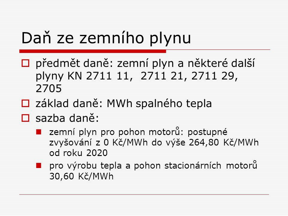 Daň ze zemního plynu  předmět daně: zemní plyn a některé další plyny KN 2711 11, 2711 21, 2711 29, 2705  základ daně: MWh spalného tepla  sazba daně: zemní plyn pro pohon motorů: postupné zvyšování z 0 Kč/MWh do výše 264,80 Kč/MWh od roku 2020 pro výrobu tepla a pohon stacionárních motorů 30,60 Kč/MWh