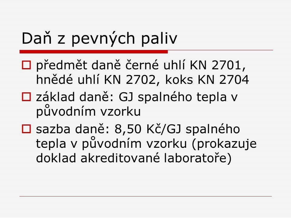 Daň z pevných paliv  předmět daně černé uhlí KN 2701, hnědé uhlí KN 2702, koks KN 2704  základ daně: GJ spalného tepla v původním vzorku  sazba daně: 8,50 Kč/GJ spalného tepla v původním vzorku (prokazuje doklad akreditované laboratoře)