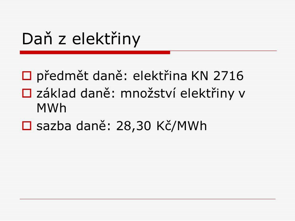 Daň z elektřiny  předmět daně: elektřina KN 2716  základ daně: množství elektřiny v MWh  sazba daně: 28,30 Kč/MWh