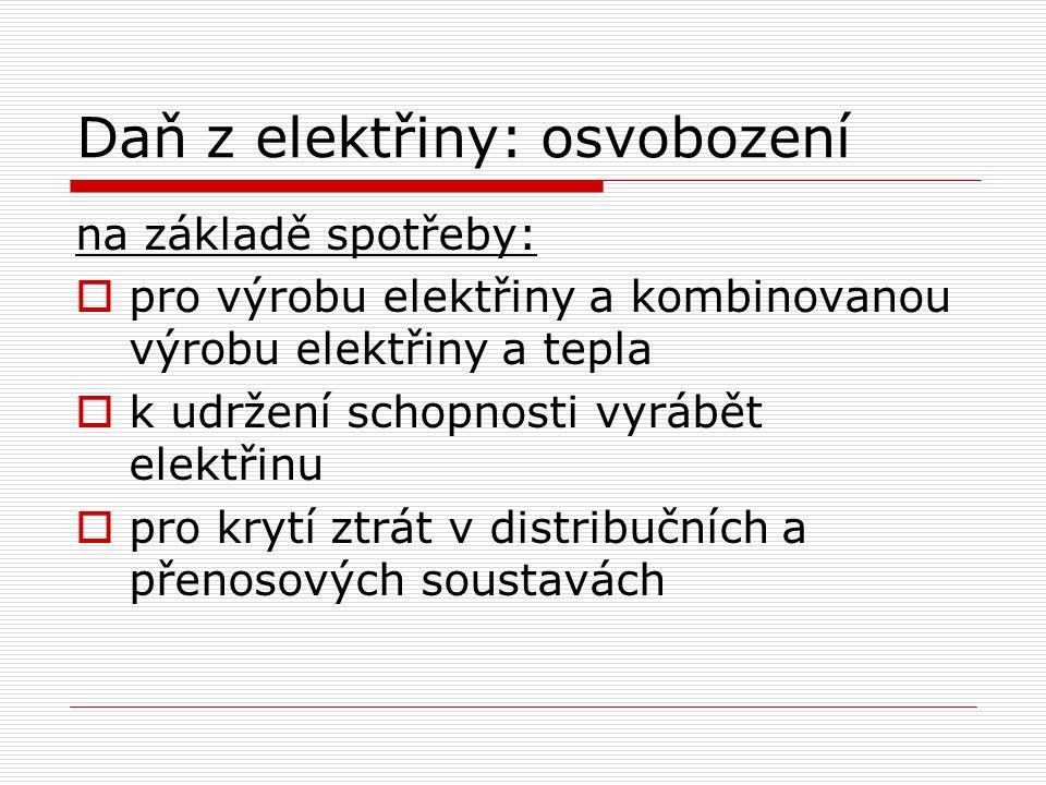 Daň z elektřiny: osvobození na základě spotřeby:  pro výrobu elektřiny a kombinovanou výrobu elektřiny a tepla  k udržení schopnosti vyrábět elektřinu  pro krytí ztrát v distribučních a přenosových soustavách