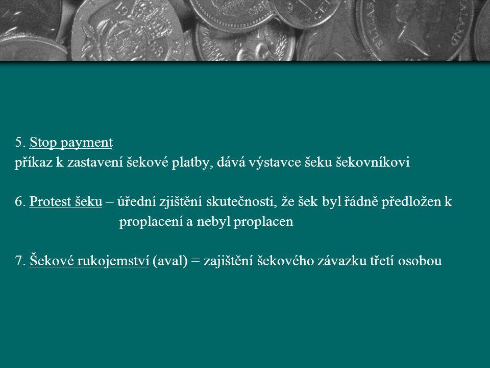 5. Stop payment příkaz k zastavení šekové platby, dává výstavce šeku šekovníkovi 6. Protest šeku – úřední zjištění skutečnosti, že šek byl řádně předl