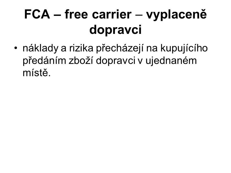 FCA – free carrier – vyplaceně dopravci náklady a rizika přecházejí na kupujícího předáním zboží dopravci v ujednaném místě.