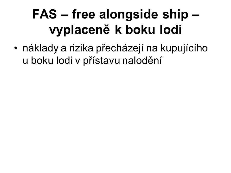 FAS – free alongside ship – vyplaceně k boku lodi náklady a rizika přecházejí na kupujícího u boku lodi v přístavu nalodění