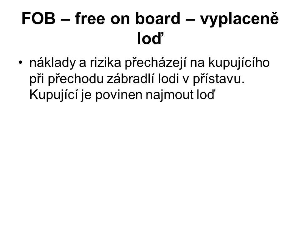 FOB – free on board – vyplaceně loď náklady a rizika přecházejí na kupujícího při přechodu zábradlí lodi v přístavu. Kupující je povinen najmout loď