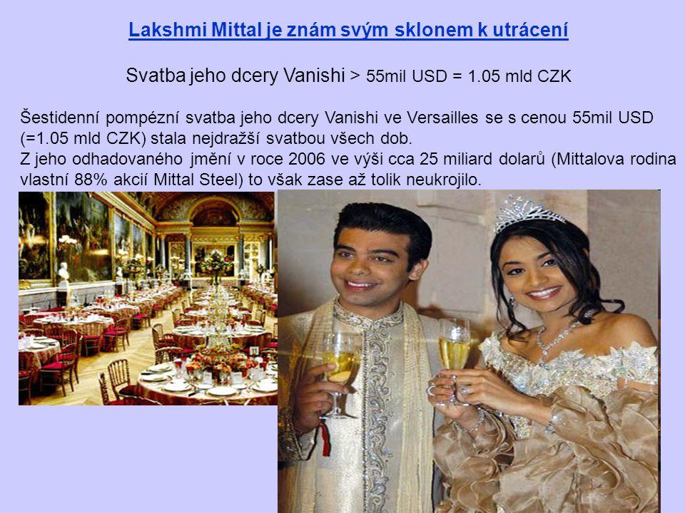 Lakshmi Mittal je znám svým sklonem k utrácení Svatba jeho dcery Vanishi > 55mil USD = 1.05 mld CZK Šestidenní pompézní svatba jeho dcery Vanishi ve Versailles se s cenou 55mil USD (=1.05 mld CZK) stala nejdražší svatbou všech dob.