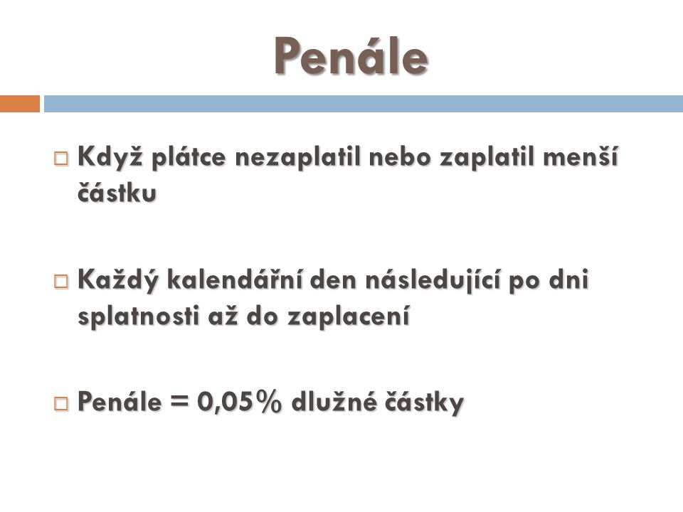 Penále  Když plátce nezaplatil nebo zaplatil menší částku  Každý kalendářní den následující po dni splatnosti až do zaplacení  Penále = 0,05% dlužné částky