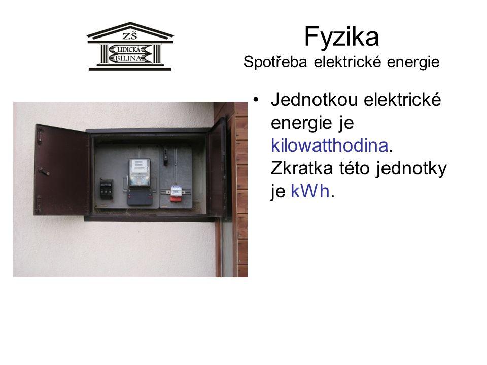 Fyzika Spotřeba elektrické energie Jednotkou elektrické energie je kilowatthodina. Zkratka této jednotky je kWh.