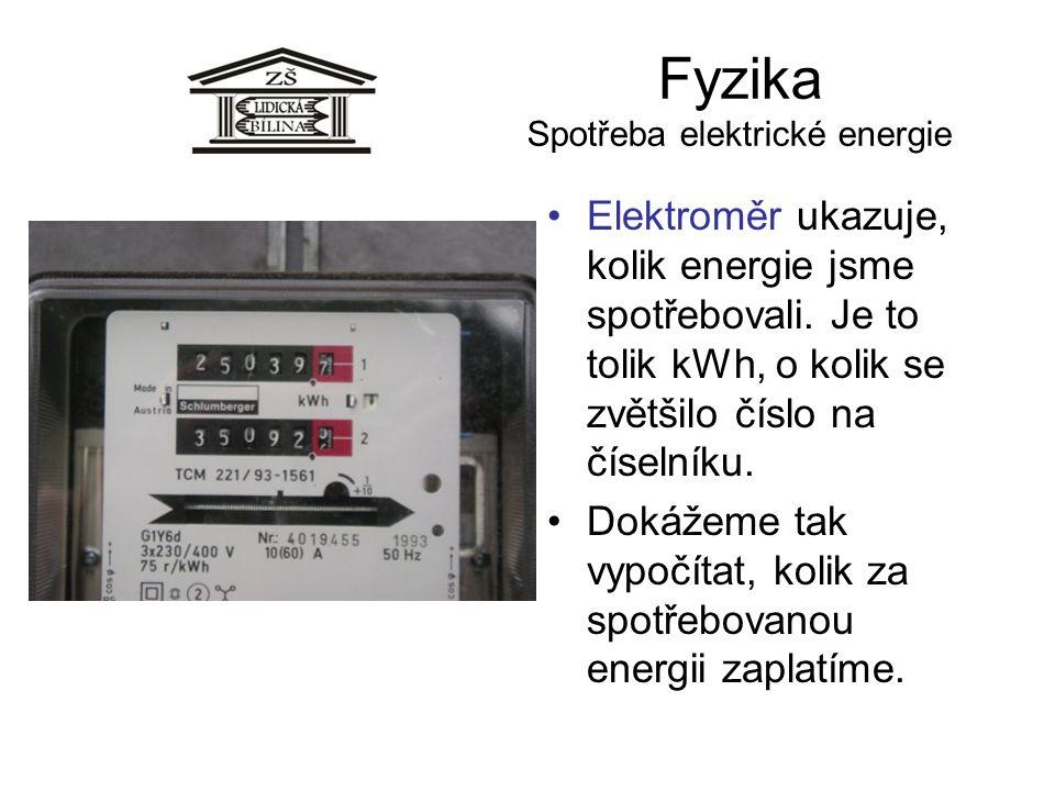 Fyzika Spotřeba elektrické energie Elektroměr ukazuje, kolik energie jsme spotřebovali. Je to tolik kWh, o kolik se zvětšilo číslo na číselníku. Dokáž