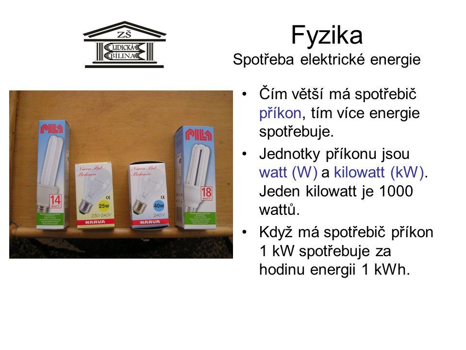 Fyzika Spotřeba elektrické energie Čím větší má spotřebič příkon, tím více energie spotřebuje. Jednotky příkonu jsou watt (W) a kilowatt (kW). Jeden k